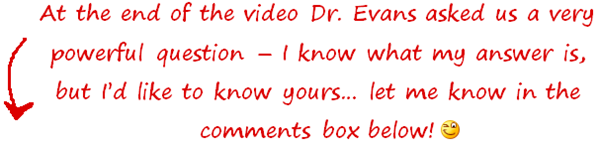 at the end of the video dr evans asked us a very powerful question...